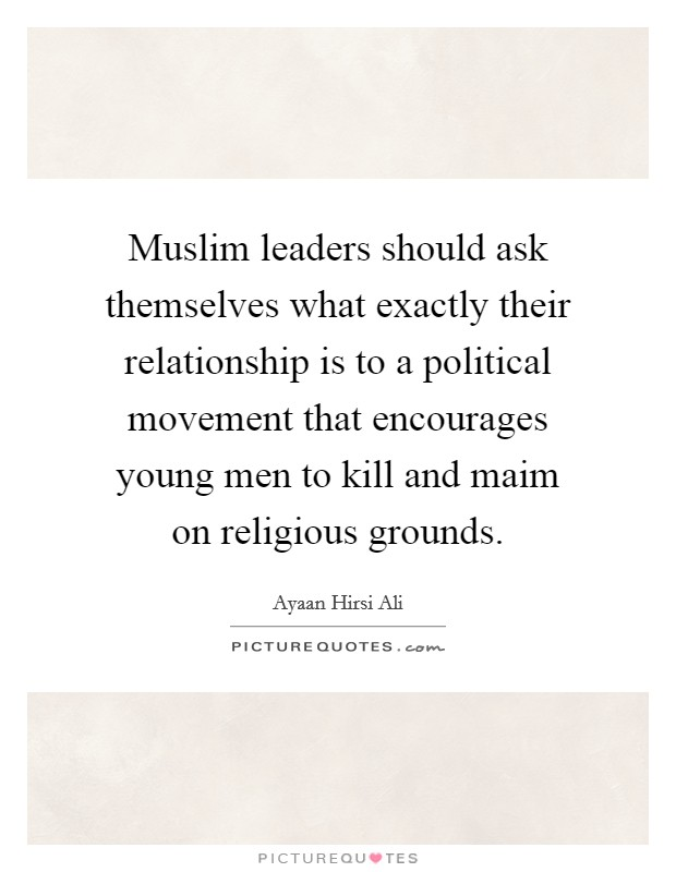 Muslim leaders should ask themselves what exactly their relationship is to a political movement that encourages young men to kill and maim on religious grounds Picture Quote #1
