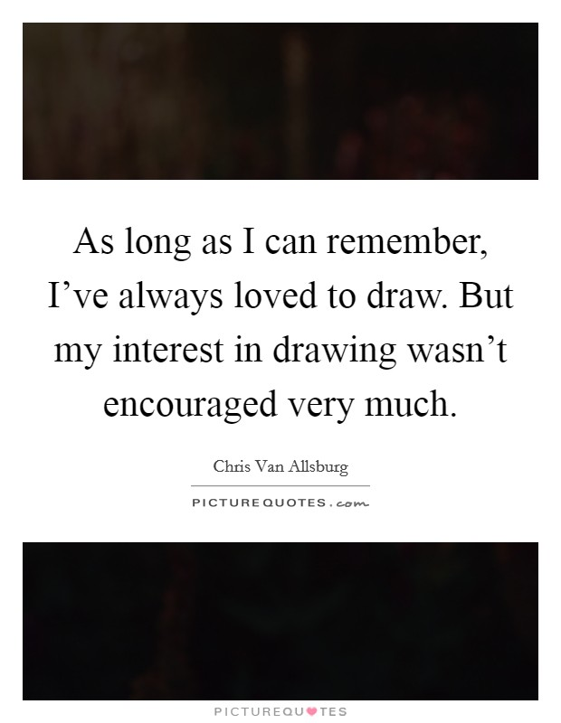 As long as I can remember, I've always loved to draw. But my interest in drawing wasn't encouraged very much Picture Quote #1