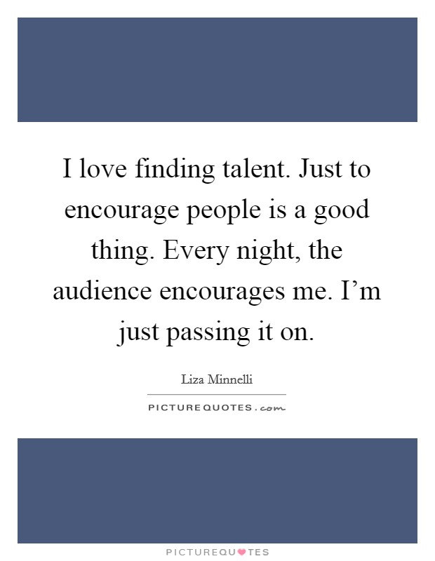 I love finding talent. Just to encourage people is a good thing. Every night, the audience encourages me. I'm just passing it on Picture Quote #1