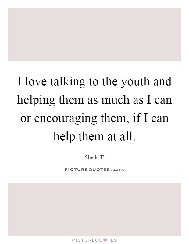 I love talking to the youth and helping them as much as I can or encouraging them, if I can help them at all Picture Quote #1