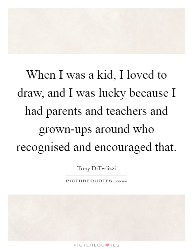 When I was a kid, I loved to draw, and I was lucky because I had parents and teachers and grown-ups around who recognised and encouraged that Picture Quote #1