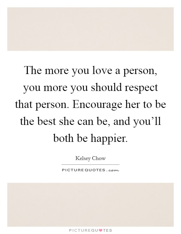 The more you love a person, you more you should respect that person. Encourage her to be the best she can be, and you'll both be happier Picture Quote #1