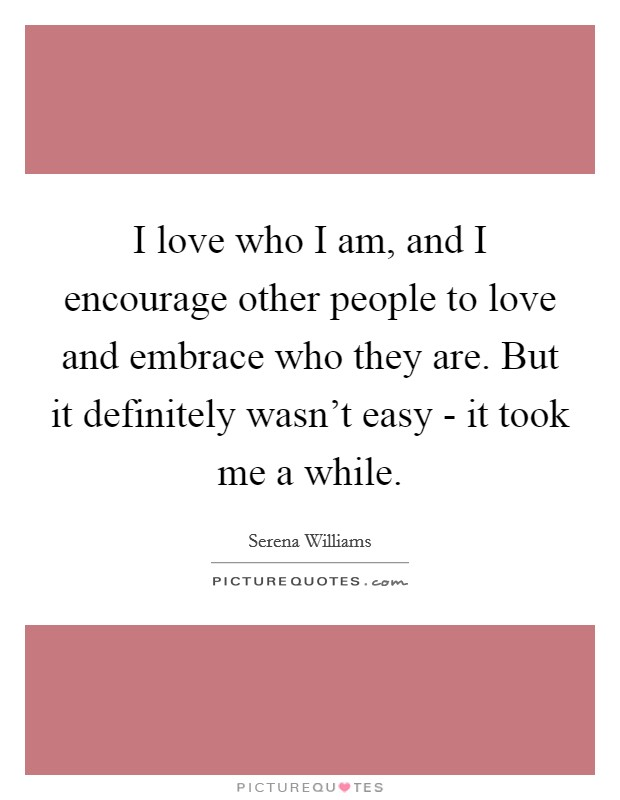 I love who I am, and I encourage other people to love and embrace who they are. But it definitely wasn't easy - it took me a while Picture Quote #1