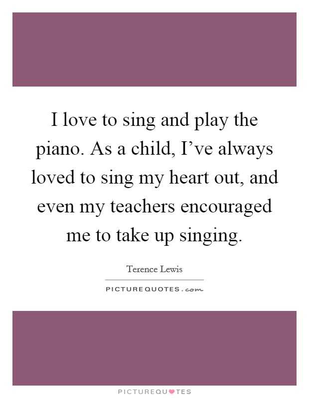 I love to sing and play the piano. As a child, I've always loved to sing my heart out, and even my teachers encouraged me to take up singing Picture Quote #1