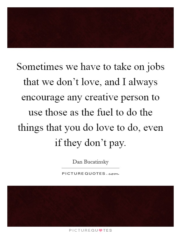 Sometimes we have to take on jobs that we don't love, and I always encourage any creative person to use those as the fuel to do the things that you do love to do, even if they don't pay Picture Quote #1
