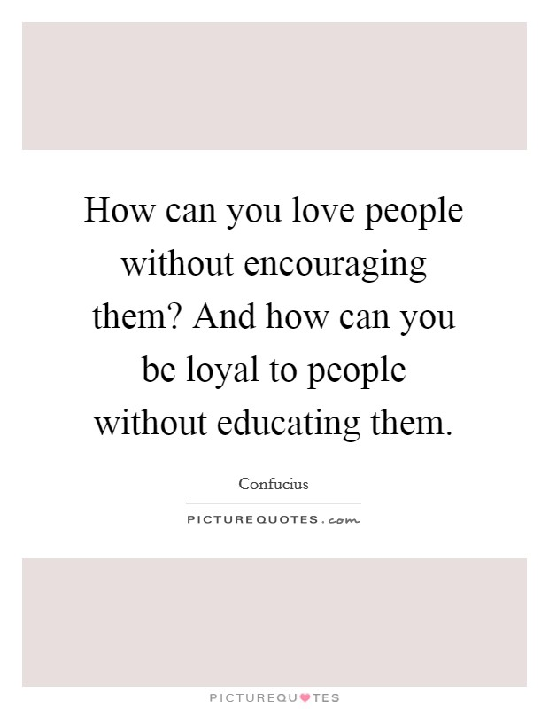 How can you love people without encouraging them? And how can you be loyal to people without educating them Picture Quote #1