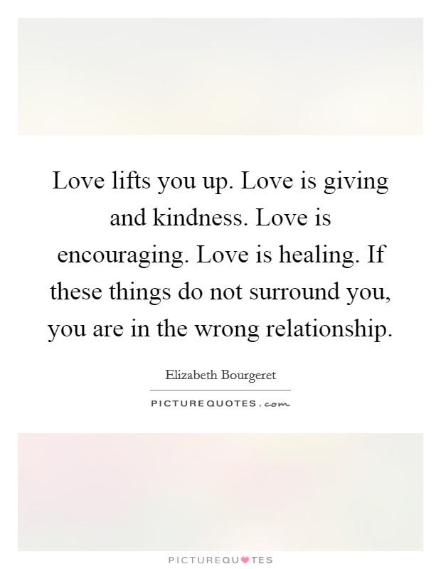 Love lifts you up. Love is giving and kindness. Love is encouraging. Love is healing. If these things do not surround you, you are in the wrong relationship Picture Quote #1