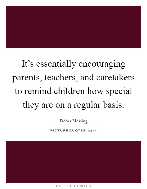 It's essentially encouraging parents, teachers, and caretakers to remind children how special they are on a regular basis Picture Quote #1