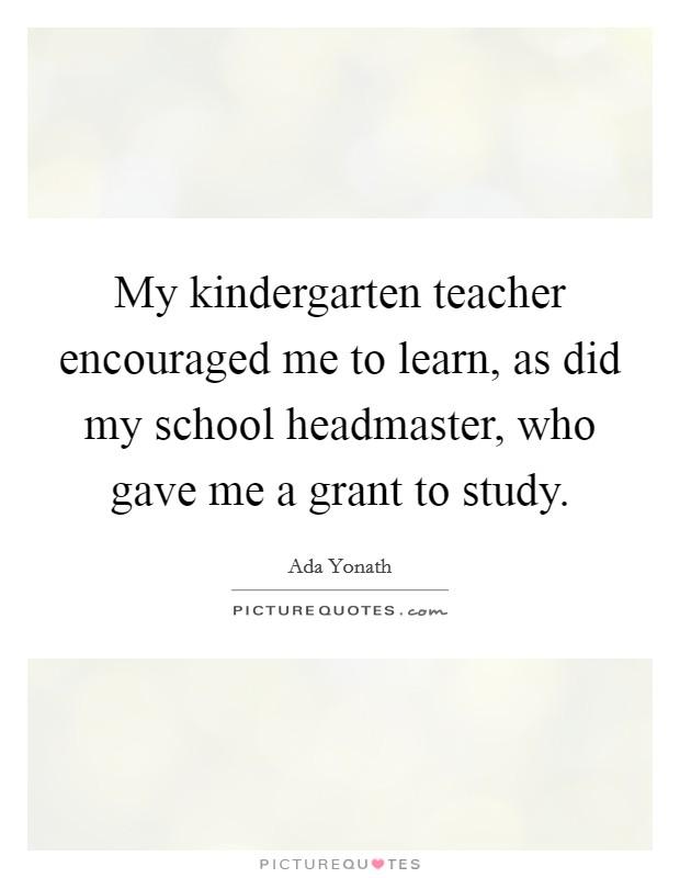 My kindergarten teacher encouraged me to learn, as did my ...