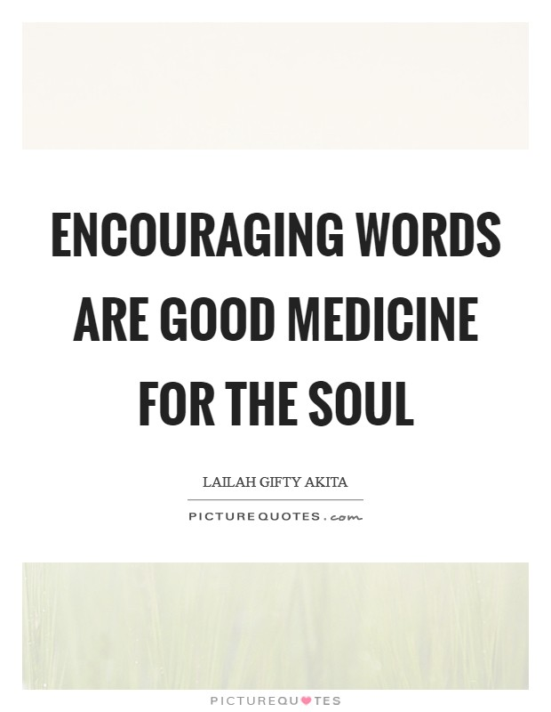 Encouraging words are good medicine for the soul Picture Quote #1