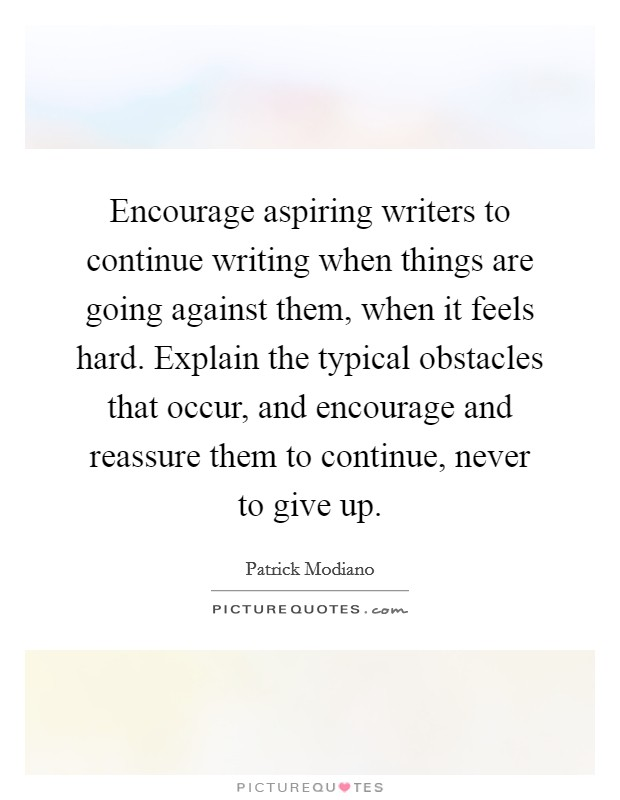 Encourage aspiring writers to continue writing when things are going against them, when it feels hard. Explain the typical obstacles that occur, and encourage and reassure them to continue, never to give up Picture Quote #1