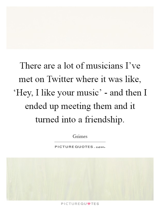 There are a lot of musicians I've met on Twitter where it was like, 'Hey, I like your music' - and then I ended up meeting them and it turned into a friendship Picture Quote #1