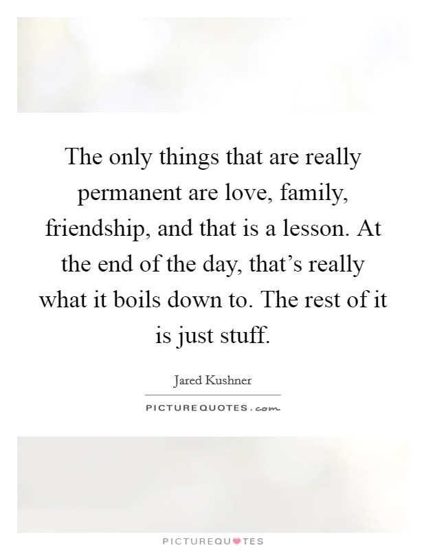 The only things that are really permanent are love, family, friendship, and that is a lesson. At the end of the day, that's really what it boils down to. The rest of it is just stuff Picture Quote #1