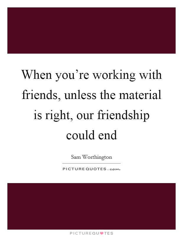When you're working with friends, unless the material is right, our friendship could end Picture Quote #1