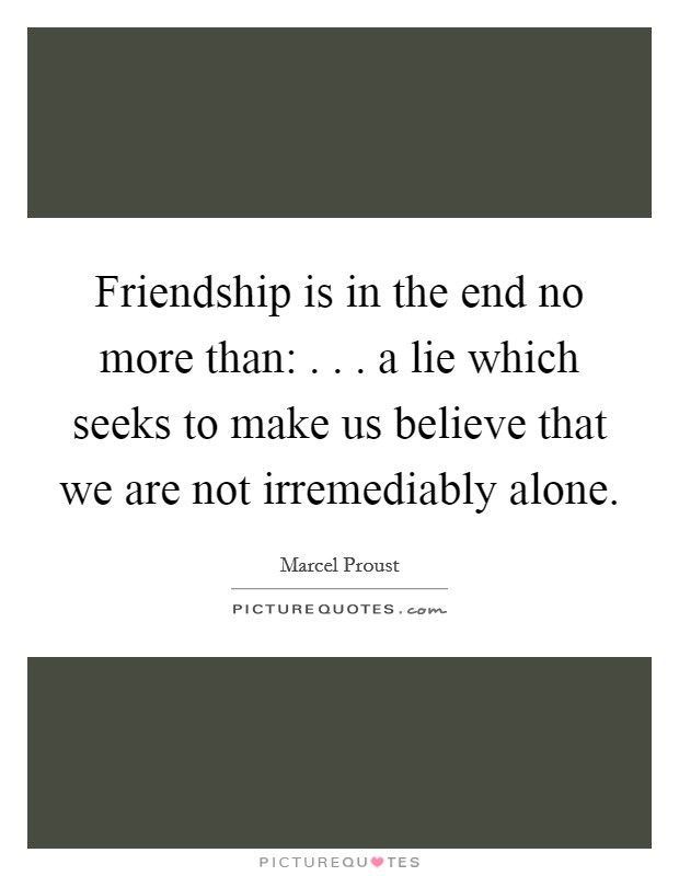 Friendship is in the end no more than:  . . . a lie which seeks to make us believe that we are not irremediably alone Picture Quote #1