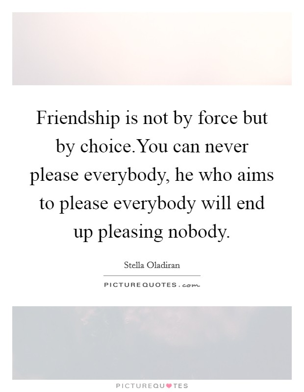 Friendship is not by force but by choice.You can never please everybody, he who aims to please everybody will end up pleasing nobody Picture Quote #1