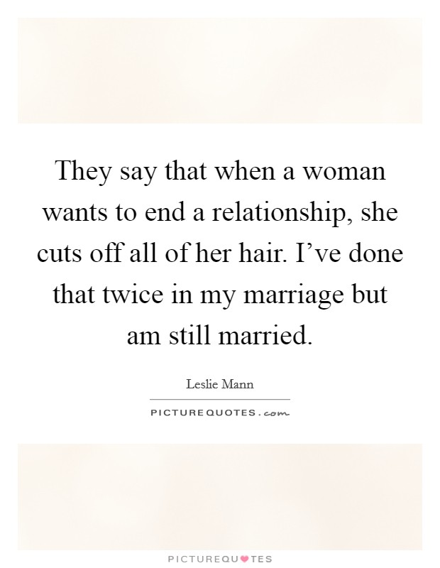 They say that when a woman wants to end a relationship, she cuts off all of her hair. I've done that twice in my marriage but am still married Picture Quote #1