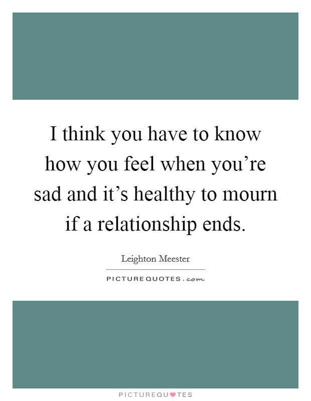 I think you have to know how you feel when you're sad and it's healthy to mourn if a relationship ends Picture Quote #1