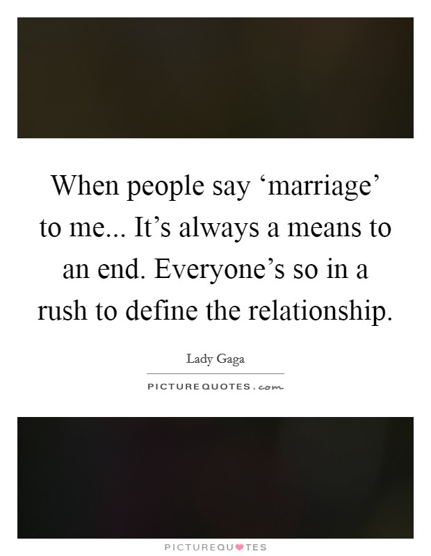 When people say 'marriage' to me... It's always a means to an end. Everyone's so in a rush to define the relationship Picture Quote #1