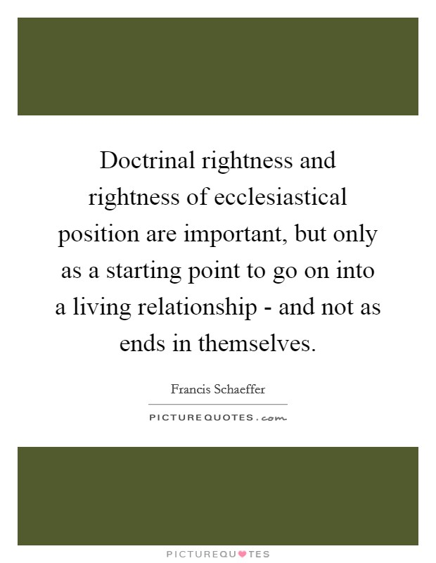 Doctrinal rightness and rightness of ecclesiastical position are important, but only as a starting point to go on into a living relationship - and not as ends in themselves Picture Quote #1