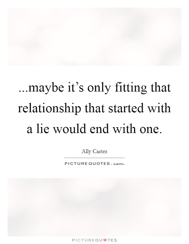 ...maybe it's only fitting that relationship that started with a lie would end with one Picture Quote #1