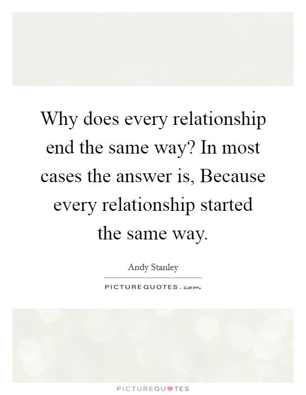 Why does every relationship end the same way? In most cases the answer is, Because every relationship started the same way Picture Quote #1