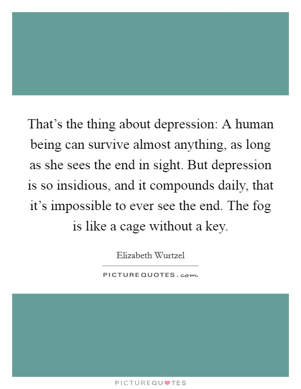 That's the thing about depression: A human being can survive almost anything, as long as she sees the end in sight. But depression is so insidious, and it compounds daily, that it's impossible to ever see the end. The fog is like a cage without a key Picture Quote #1