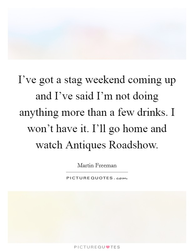 I've got a stag weekend coming up and I've said I'm not doing anything more than a few drinks. I won't have it. I'll go home and watch Antiques Roadshow. Picture Quote #1