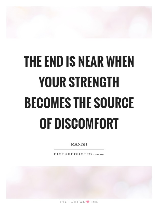 The end is near when your strength becomes the source of discomfort Picture Quote #1