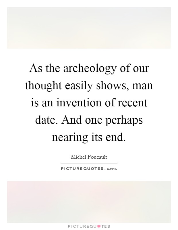 As the archeology of our thought easily shows, man is an invention of recent date. And one perhaps nearing its end Picture Quote #1
