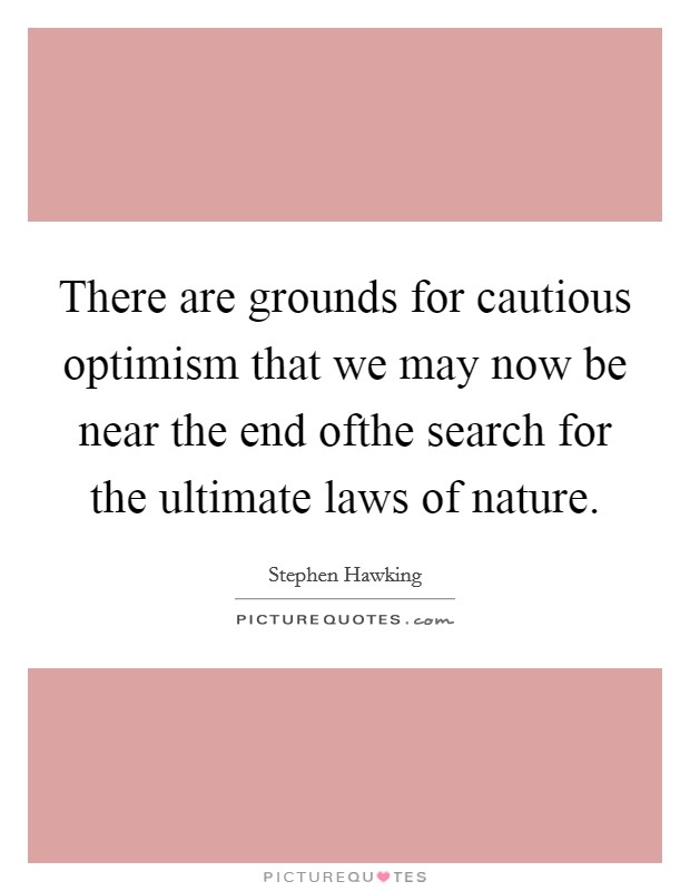 There are grounds for cautious optimism that we may now be near the end ofthe search for the ultimate laws of nature. Picture Quote #1