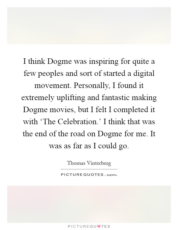I think Dogme was inspiring for quite a few peoples and sort of started a digital movement. Personally, I found it extremely uplifting and fantastic making Dogme movies, but I felt I completed it with 'The Celebration.' I think that was the end of the road on Dogme for me. It was as far as I could go. Picture Quote #1