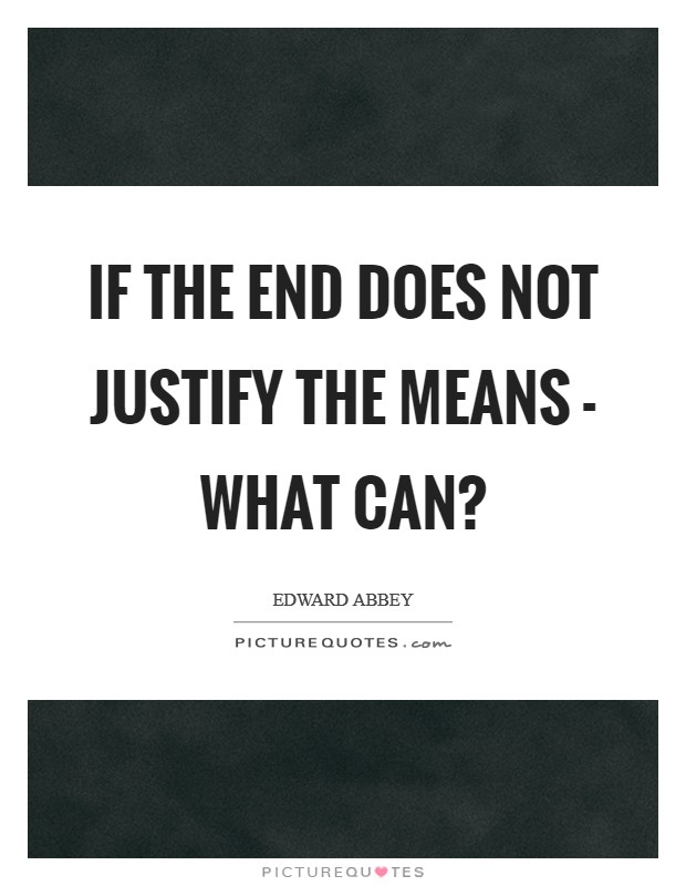 If the end does not justify the means - what can? Picture Quote #1