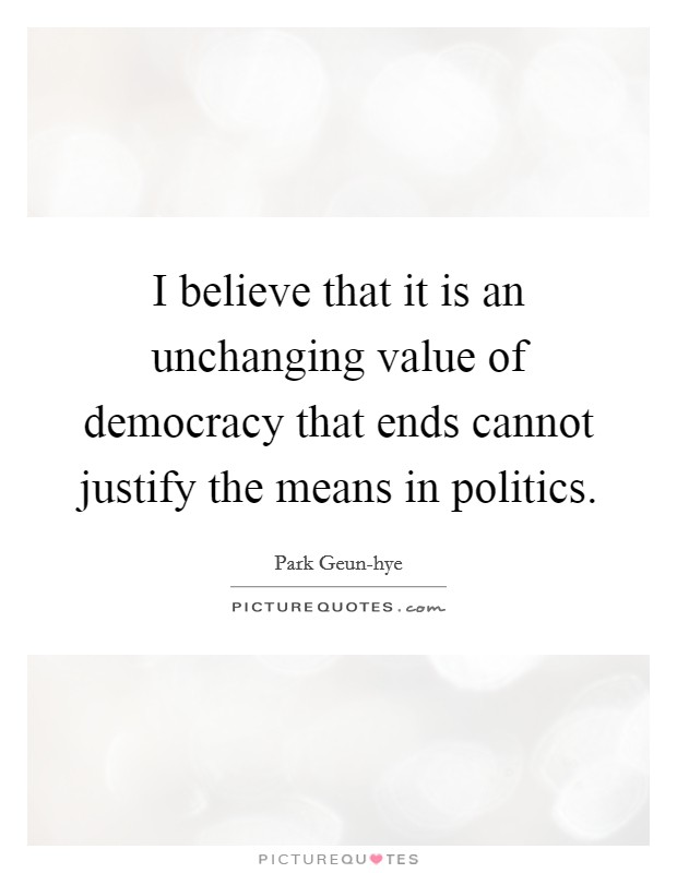 I believe that it is an unchanging value of democracy that ends cannot justify the means in politics Picture Quote #1