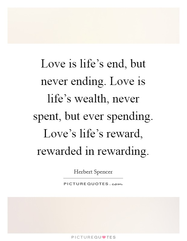 Love is life's end, but never ending. Love is life's wealth, never spent, but ever spending. Love's life's reward, rewarded in rewarding Picture Quote #1