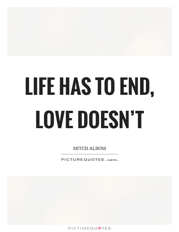 Life has to end, love doesn't Picture Quote #1