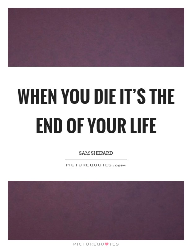 When you die it's the end of your life Picture Quote #1