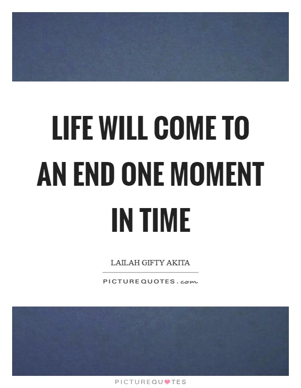 Life will come to an end one moment in time Picture Quote #1