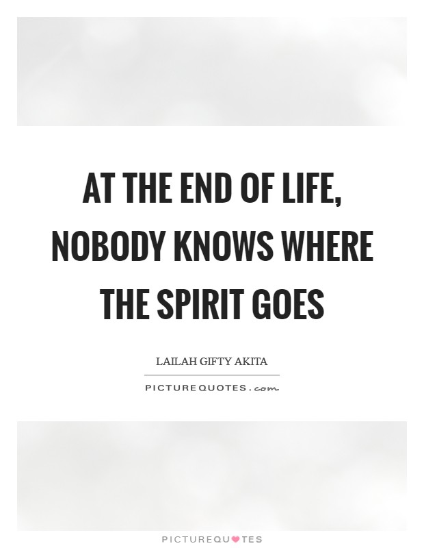 At the end of life, nobody knows where the spirit goes Picture Quote #1