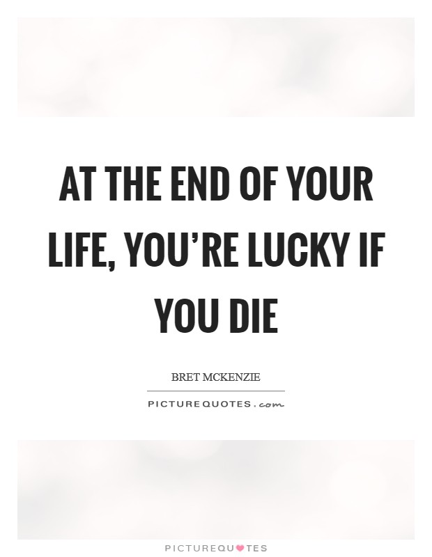 At the end of your life, you're lucky if you die Picture Quote #1