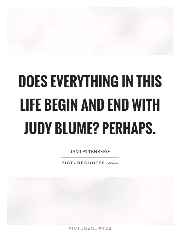 Does everything in this life begin and end with Judy Blume? Perhaps Picture Quote #1