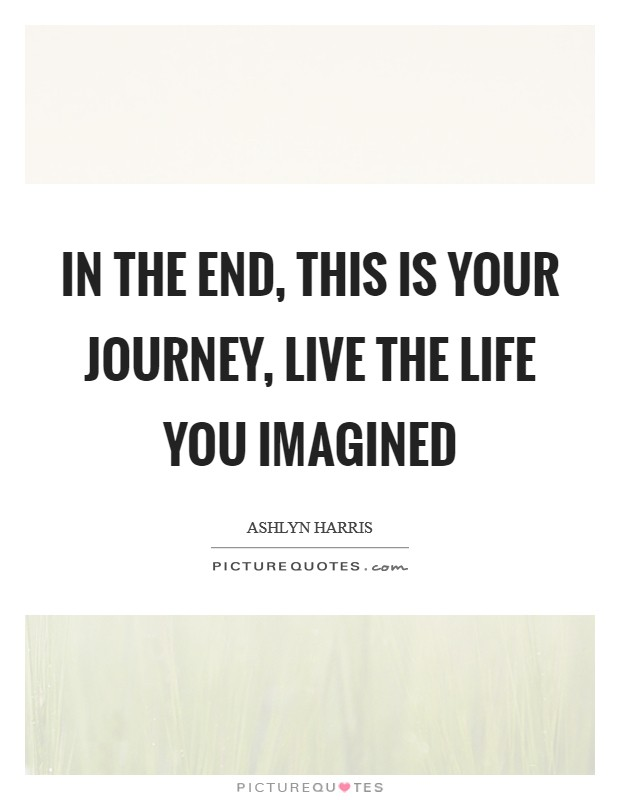 In the end, this is your journey, live the life you imagined Picture Quote #1