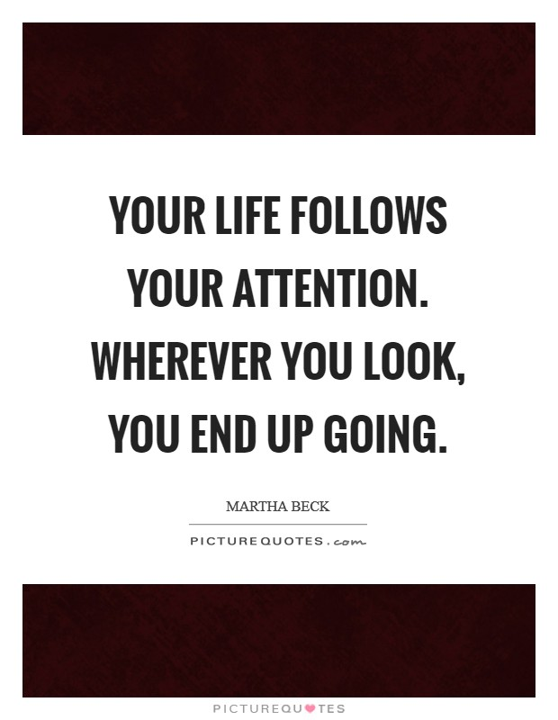 Your life follows your attention. Wherever you look, you end up going Picture Quote #1