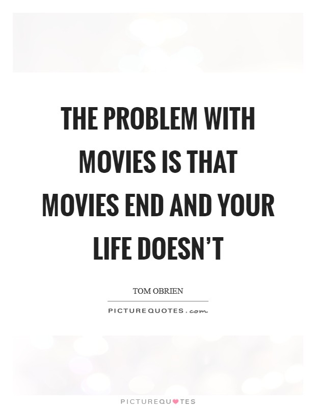 The problem with movies is that movies end and your life doesn't Picture Quote #1