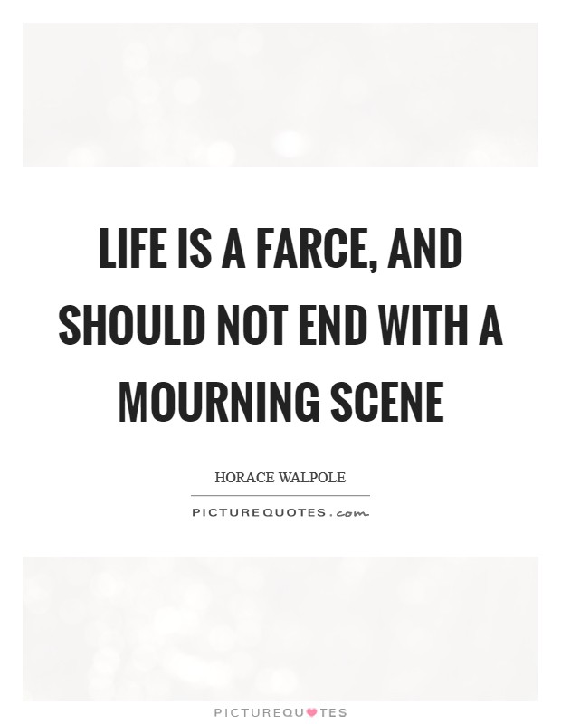 Life is a farce and should not end with a mourning scene for Farcical quotes