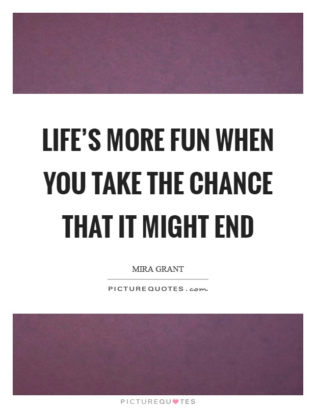 Life's more fun when you take the chance that it might end Picture Quote #1