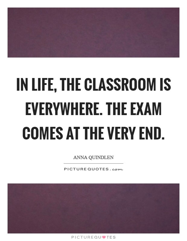In life, the classroom is everywhere. The exam comes at the very end Picture Quote #1