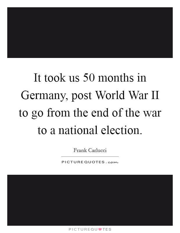 It took us 50 months in Germany, post World War II to go from the end of the war to a national election Picture Quote #1