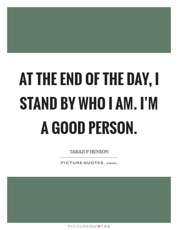 At the end of the day, I stand by who I am. I'm a good person Picture Quote #1
