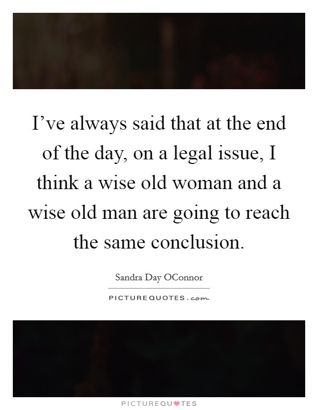 I've always said that at the end of the day, on a legal issue, I think a wise old woman and a wise old man are going to reach the same conclusion Picture Quote #1